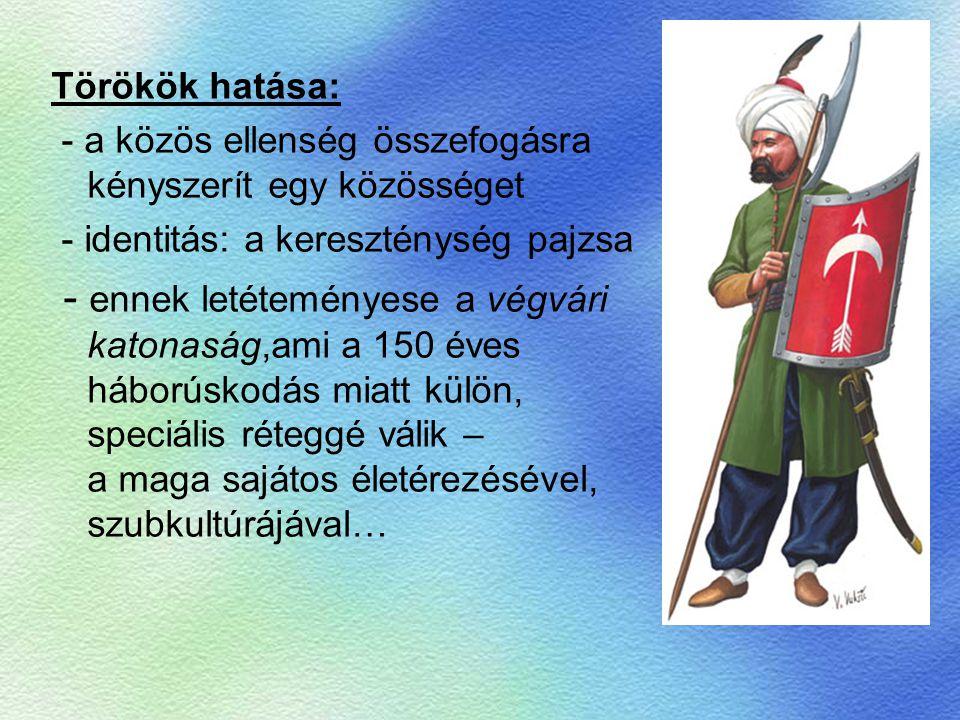 Törökök hatása: - a közös ellenség összefogásra kényszerít egy közösséget - identitás: a kereszténység pajzsa - ennek letéteményese a végvári katonasá