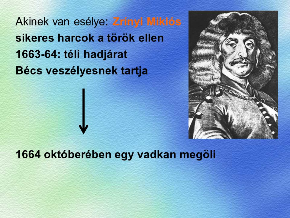 Akinek van esélye: Zrínyi Miklós sikeres harcok a török ellen 1663-64: téli hadjárat Bécs veszélyesnek tartja 1664 októberében egy vadkan megöli