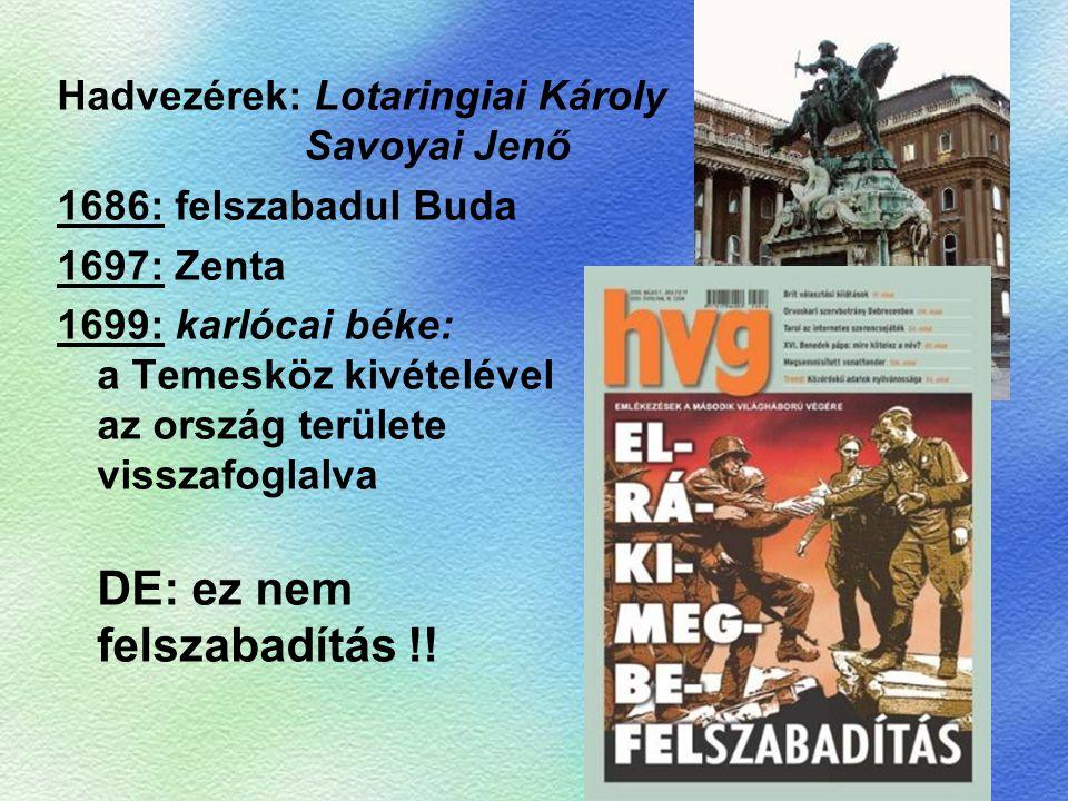 Hadvezérek: Lotaringiai Károly Savoyai Jenő 1686: felszabadul Buda 1697: Zenta 1699: karlócai béke: a Temesköz kivételével az ország területe visszafo