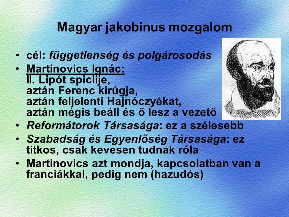 Magyar jakobinus mozgalom cél: függetlenség és polgárosodás Martinovics Ignác: II. Lipót spiclije, aztán Ferenc kirúgja, aztán feljelenti Hajnóczyékat