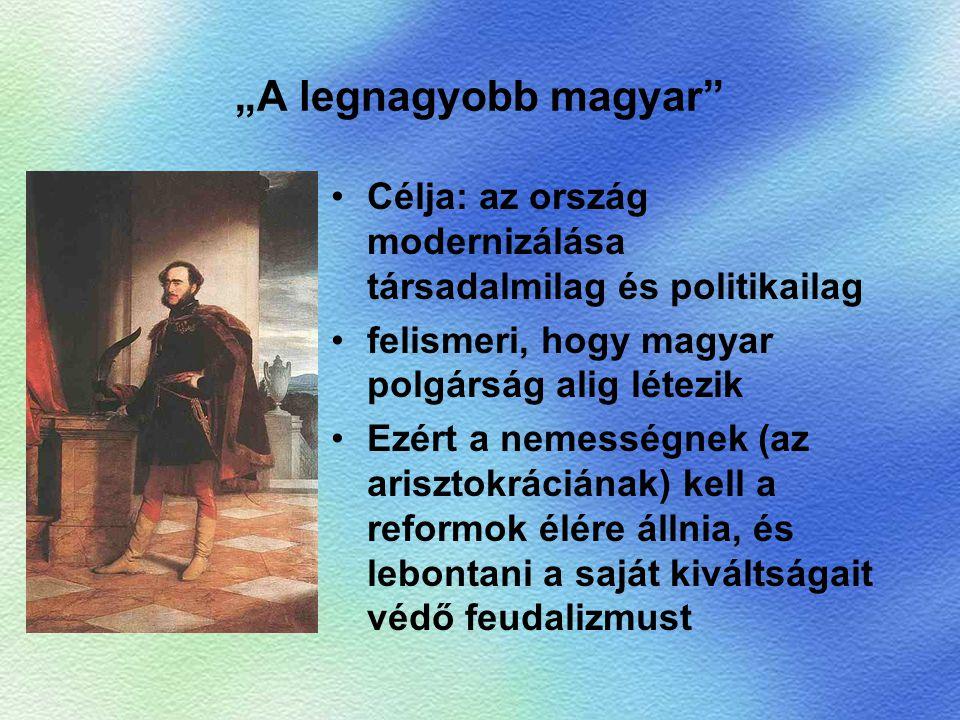 """""""A legnagyobb magyar"""" Célja: az ország modernizálása társadalmilag és politikailag felismeri, hogy magyar polgárság alig létezik Ezért a nemességnek ("""