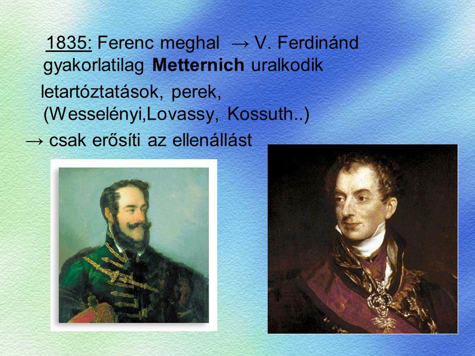 1835: Ferenc meghal → V. Ferdinánd gyakorlatilag Metternich uralkodik letartóztatások, perek, (Wesselényi,Lovassy, Kossuth..) → csak erősíti az ellená