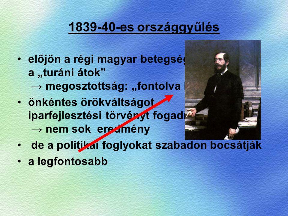 """1839-40-es országgyűlés előjön a régi magyar betegség, a """"turáni átok"""" → megosztottság: """"fontolva haladók"""" önkéntes örökváltságot, iparfejlesztési tör"""