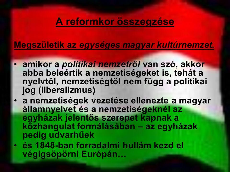 A reformkor összegzése Megszületik az egységes magyar kultúrnemzet. amikor a politikai nemzetről van szó, akkor abba beleértik a nemzetiségeket is, te