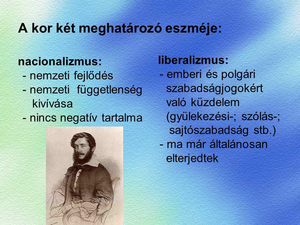A kor két meghatározó eszméje: nacionalizmus: - nemzeti fejlődés - nemzeti függetlenség kivívása - nincs negatív tartalma liberalizmus: - emberi és po