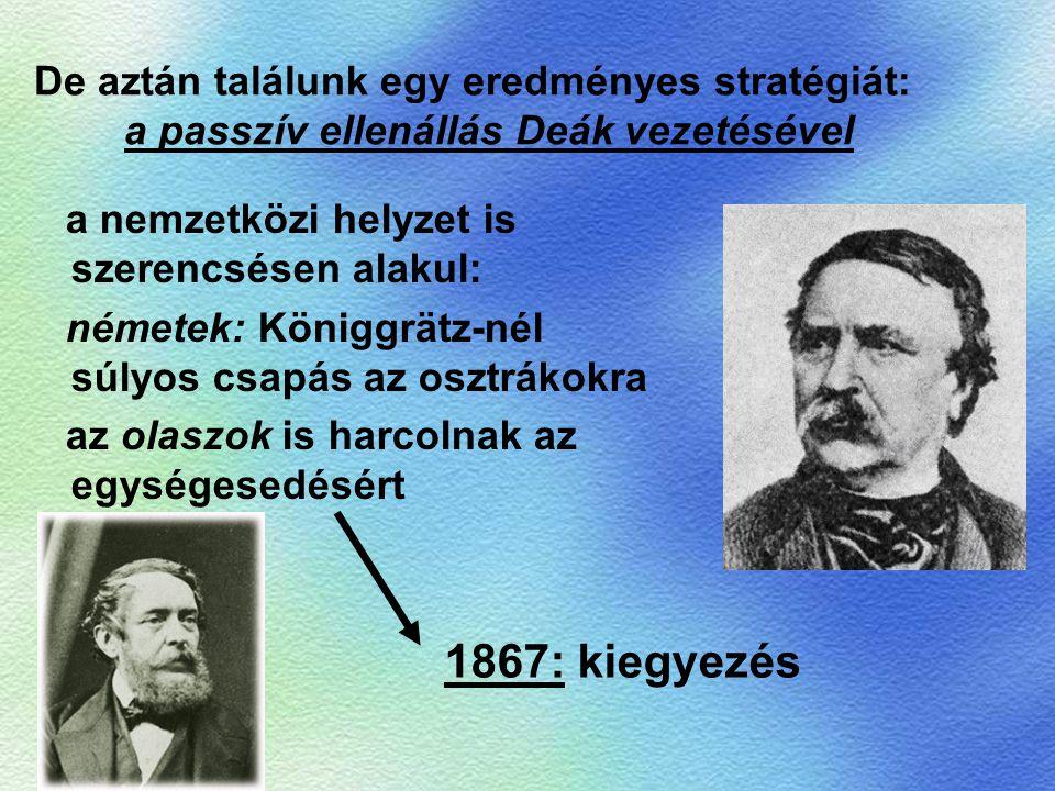 De aztán találunk egy eredményes stratégiát: a passzív ellenállás Deák vezetésével a nemzetközi helyzet is szerencsésen alakul: németek: Königgrätz-né