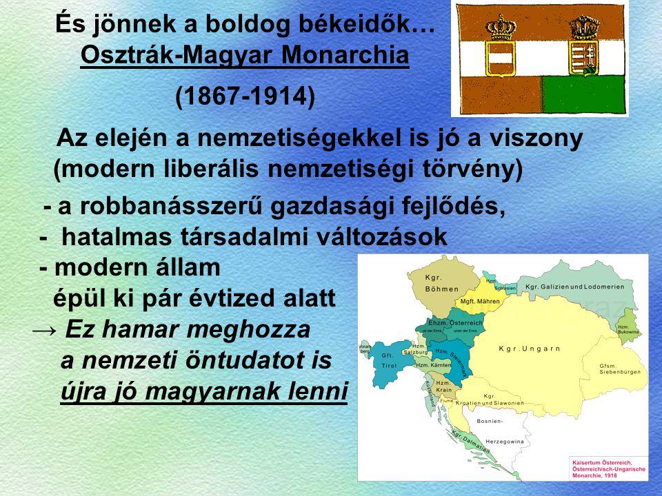 És jönnek a boldog békeidők… Osztrák-Magyar Monarchia (1867-1914) Az elején a nemzetiségekkel is jó a viszony (modern liberális nemzetiségi törvény) -