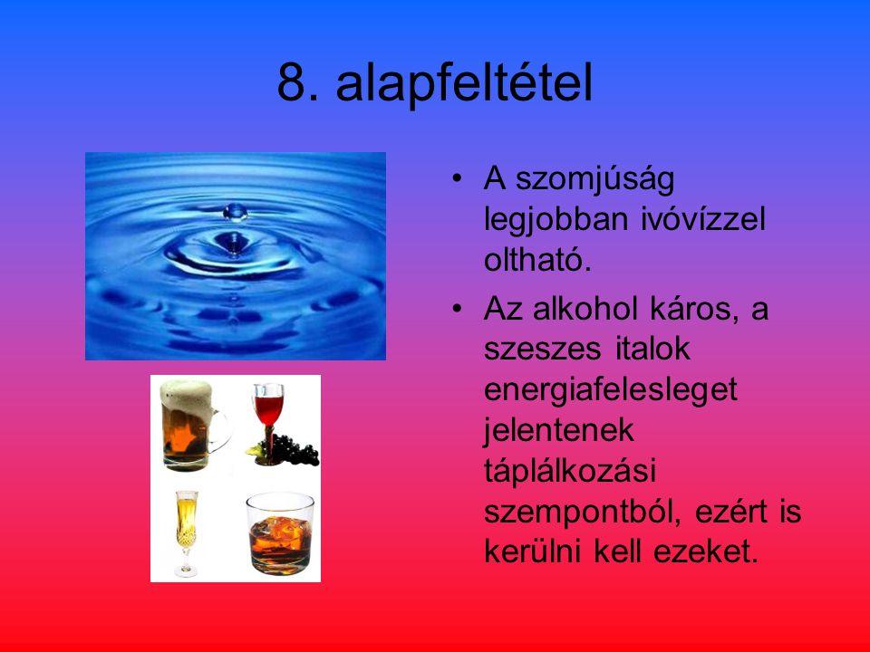 8. alapfeltétel A szomjúság legjobban ivóvízzel oltható. Az alkohol káros, a szeszes italok energiafelesleget jelentenek táplálkozási szempontból, ezé