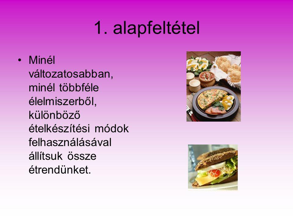 1. alapfeltétel Minél változatosabban, minél többféle élelmiszerből, különböző ételkészítési módok felhasználásával állítsuk össze étrendünket.
