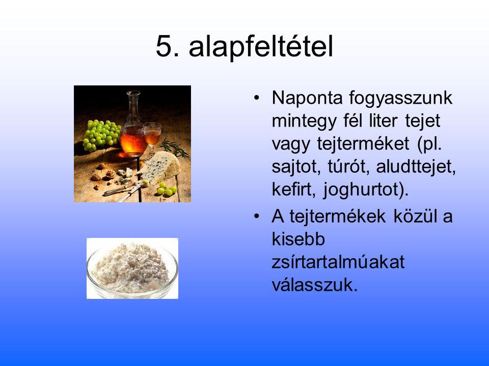 5. alapfeltétel Naponta fogyasszunk mintegy fél liter tejet vagy tejterméket (pl. sajtot, túrót, aludttejet, kefirt, joghurtot). A tejtermékek közül a