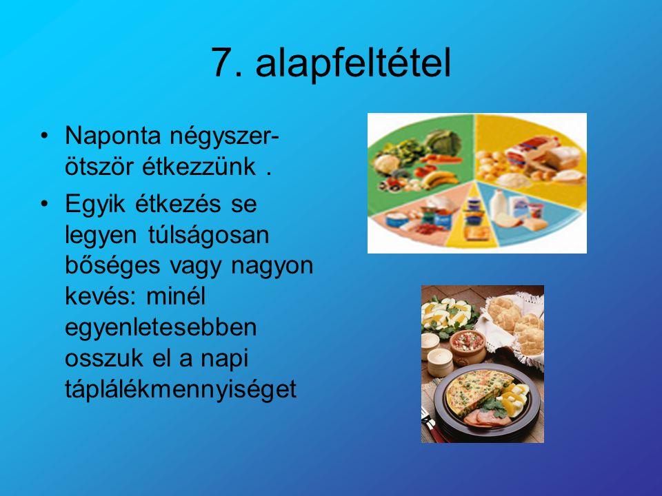 7. alapfeltétel Naponta négyszer- ötször étkezzünk. Egyik étkezés se legyen túlságosan bőséges vagy nagyon kevés: minél egyenletesebben osszuk el a na