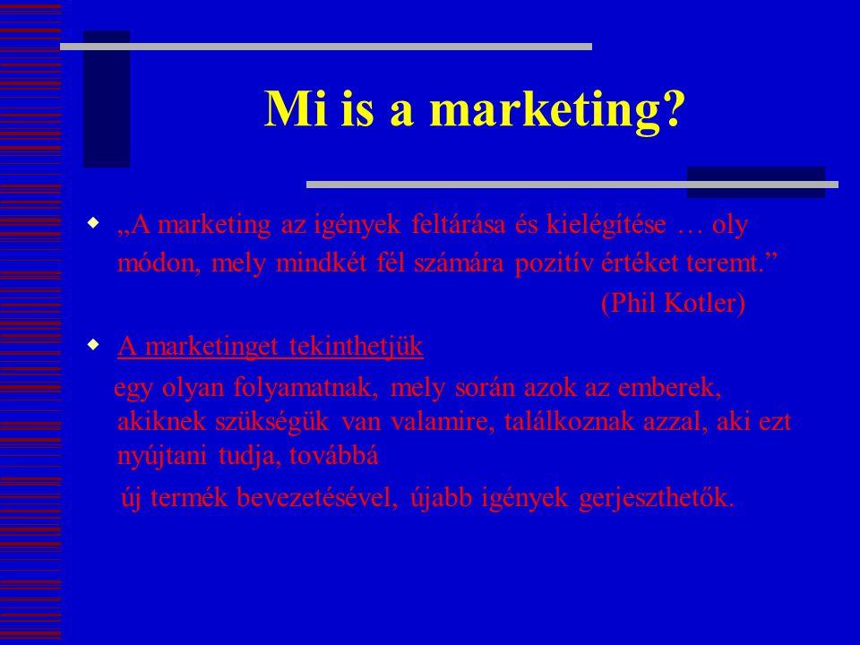"""Mi is a marketing?  """"A marketing az igények feltárása és kielégítése … oly módon, mely mindkét fél számára pozitív értéket teremt."""" (Phil Kotler)  A"""