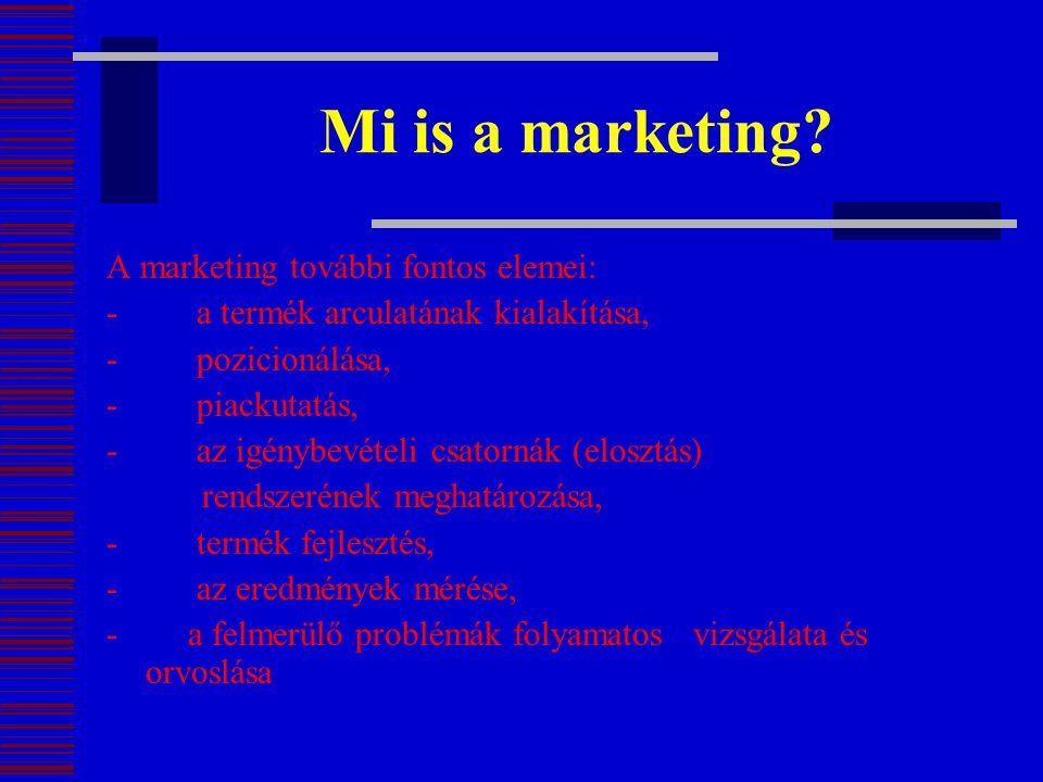 Mi is a marketing? A marketing további fontos elemei: - a termék arculatának kialakítása, - pozicionálása, - piackutatás, - az igénybevételi csatornák
