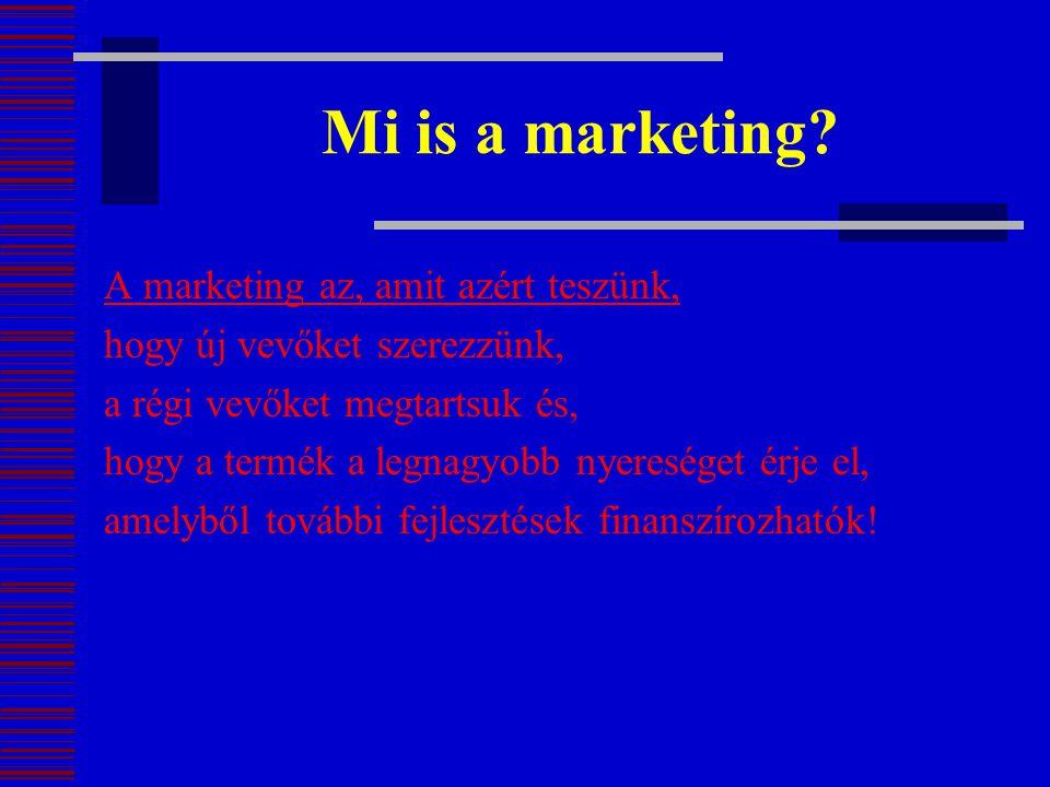 Mi is a marketing? A marketing az, amit azért teszünk, hogy új vevőket szerezzünk, a régi vevőket megtartsuk és, hogy a termék a legnagyobb nyereséget