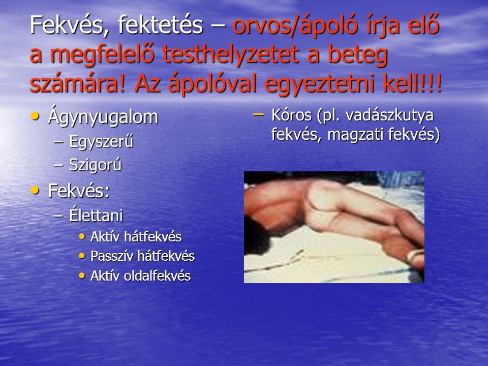 Fekvés, fektetés – orvos/ápoló írja elő a megfelelő testhelyzetet a beteg számára! Az ápolóval egyeztetni kell!!! Ágynyugalom Ágynyugalom –Egyszerű –S