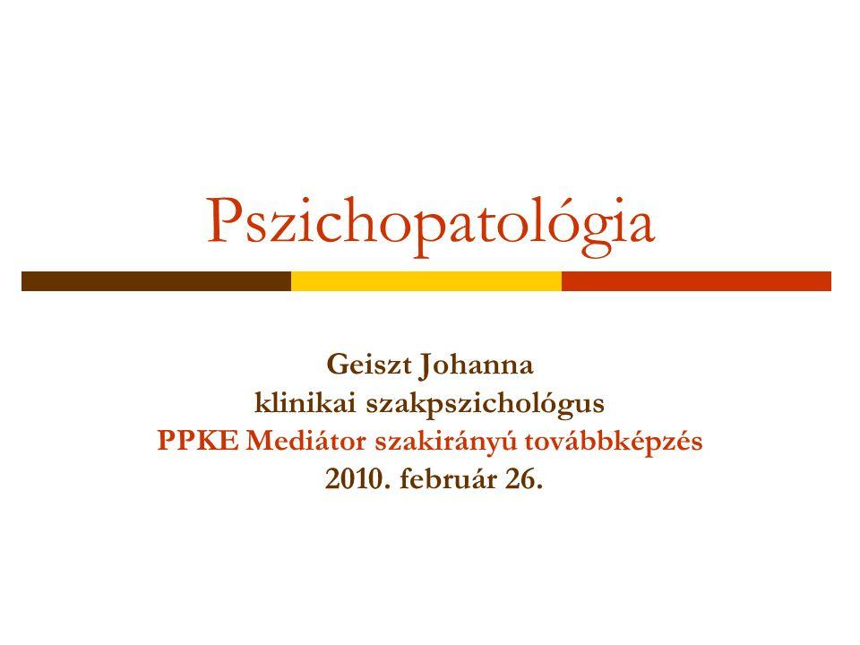 Pszichopatológia Geiszt Johanna klinikai szakpszichológus PPKE Mediátor szakirányú továbbképzés 2010.