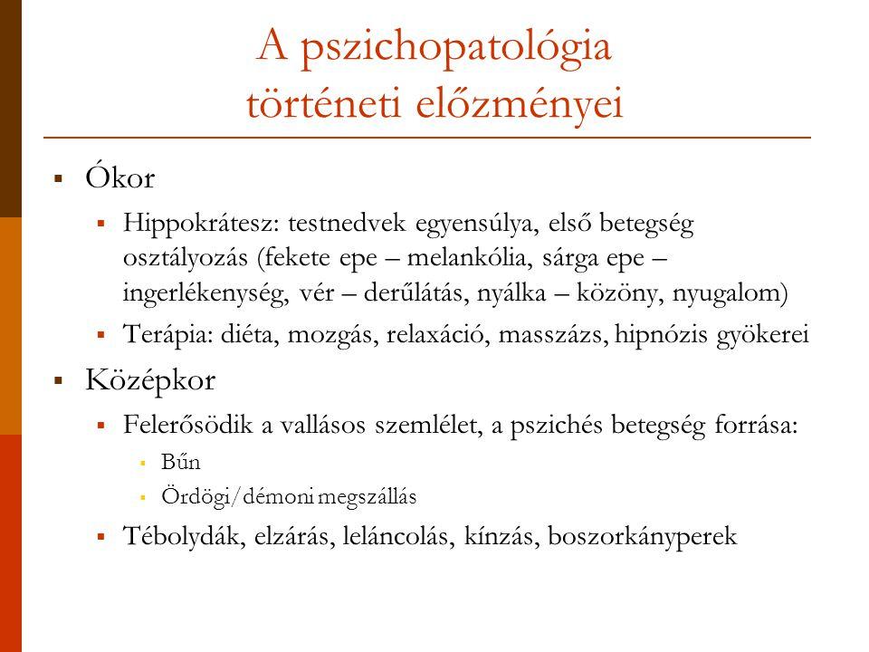 A pszichopatológia történeti előzményei  Ókor  Hippokrátesz: testnedvek egyensúlya, első betegség osztályozás (fekete epe – melankólia, sárga epe – ingerlékenység, vér – derűlátás, nyálka – közöny, nyugalom)  Terápia: diéta, mozgás, relaxáció, masszázs, hipnózis gyökerei  Középkor  Felerősödik a vallásos szemlélet, a pszichés betegség forrása:  Bűn  Ördögi/démoni megszállás  Tébolydák, elzárás, leláncolás, kínzás, boszorkányperek