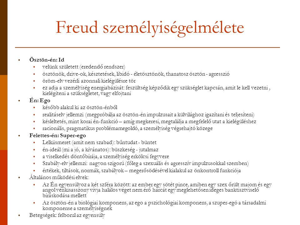 Freud személyiségelmélete  Ösztön-én: Id  velünk született (eredendő rendszer)  ösztönök, drive-ok, késztetések, libidó - életösztönök, thanatosz ösztön - agresszió  öröm-elv vezérli azonnali kielégülésre tör  ez adja a személyiség energiabázisát: feszültség képződik egy szükséglet kapcsán, amit le kell vezetni, kielégíteni a szükségletet, vagy elfojtani  Én: Ego  később alakul ki az ösztön-énből  realitáselv jellemzi (megpróbálja az ösztön-én impulzusait a külvilághoz igazítani és teljesíteni)  késleltetés, mint korai én-funkció – amíg megkeresi, megtalálja a megfelelő utat a kielégüléshez  racionális, pragmatikus problémamegoldó, a személyiség végrehajtó közege  Felettes-én: Super-ego  Lelkiismeret (amit nem szabad): bűntudat - büntet  én-ideál (mi a jó, a kívánatos): büszkeség - jutalmaz  a viselkedés döntőbírája, a személyiség erkölcsi fegyvere  Szabály-elv jellemzi: nagyon szigorú (főleg a szexuális és agresszív impulzusokkal szemben)  értékek, tiltások, normák, szabályok – megerősödésével kialakul az önkontroll funkciója  Általános működési elvek:  Az Én egyensúlyoz a két szféra között: az ember egy sötét pince, amiben egy szex őrült majom és egy angol vénkisasszony vívja halálos véget nem érő harcát egy meglehetősen ideges banktisztviselő bíráskodása mellett  Az ösztön-én a biológiai komponens, az ego a pszichológiai komponens, a szuper-egó a társadalmi komponense a személyiségnek  Betegségek: felborul az egyensúly