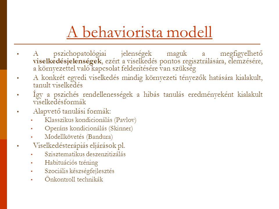 A behaviorista modell A pszichopatológiai jelenségek maguk a megfigyelhető viselkedésjelenségek, ezért a viselkedés pontos regisztrálására, elemzésére, a környezettel való kapcsolat felderítésére van szükség A konkrét egyedi viselkedés mindig környezeti tényezők hatására kialakult, tanult viselkedés Így a pszichés rendellenességek a hibás tanulás eredményeként kialakult viselkedésformák Alapvető tanulási formák: Klasszikus kondicionálás (Pavlov) Operáns kondicionálás (Skinner) Modellkövetés (Bandura) Viselkedésterápiás eljárások pl.