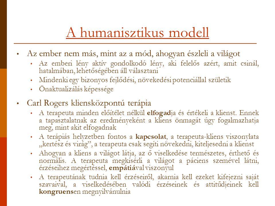 A humanisztikus modell Az ember nem más, mint az a mód, ahogyan észleli a világot Az emberi lény aktív gondolkodó lény, aki felelős azért, amit csinál, hatalmában, lehetőségében áll választani Mindenki egy bizonyos fejlődési, növekedési potenciállal születik Önaktualizálás képessége Carl Rogers kliensközpontú terápia A terapeuta minden előítélet nélkül elfogadja és értékeli a klienst.