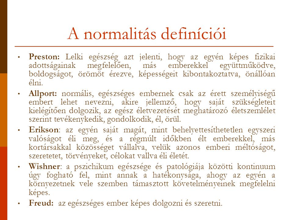 A normalitás definíciói Preston: Lelki egészség azt jelenti, hogy az egyén képes fizikai adottságainak megfelelően, más emberekkel együttműködve, boldogságot, örömöt érezve, képességeit kibontakoztatva, önállóan élni.