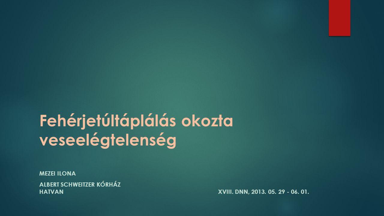 Fehérjetúltáplálás okozta veseelégtelenség MEZEI ILONA ALBERT SCHWEITZER KÓRHÁZ HATVAN XVIII. DNN, 2013. 05. 29 - 06. 01.