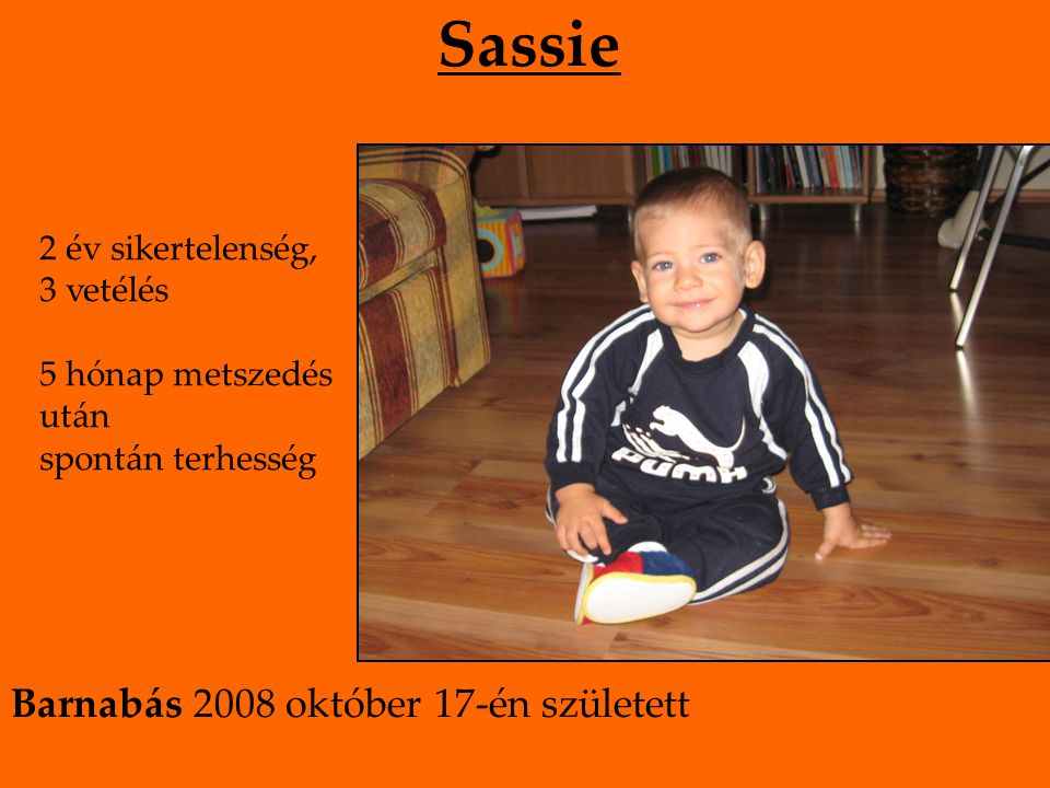 Sassie 2 év sikertelenség, 3 vetélés 5 hónap metszedés után spontán terhesség Barnabás 2008 október 17-én született