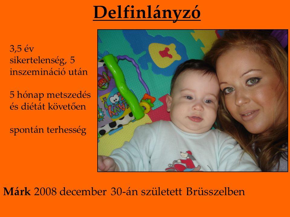Delfinlányzó 3,5 év sikertelenség, 5 inszemináció után 5 hónap metszedés és diétát követően spontán terhesség Márk 2008 december 30-án született Brüsszelben
