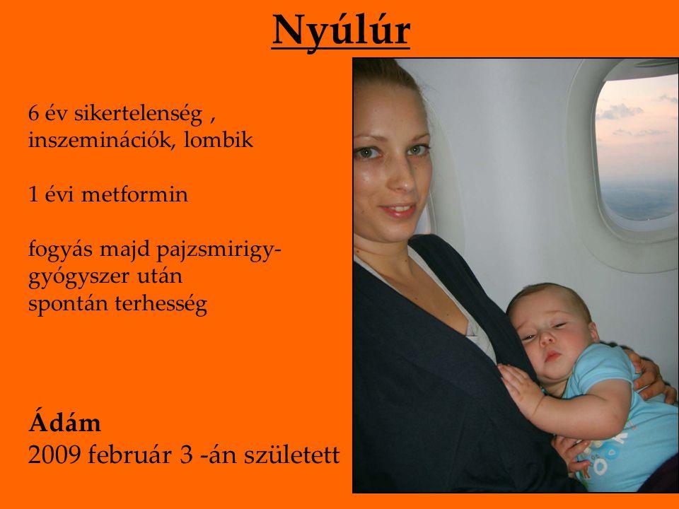 Nyúlúr 6 év sikertelenség, inszeminációk, lombik 1 évi metformin fogyás majd pajzsmirigy- gyógyszer után spontán terhesség Ádám 2009 február 3 -án szü