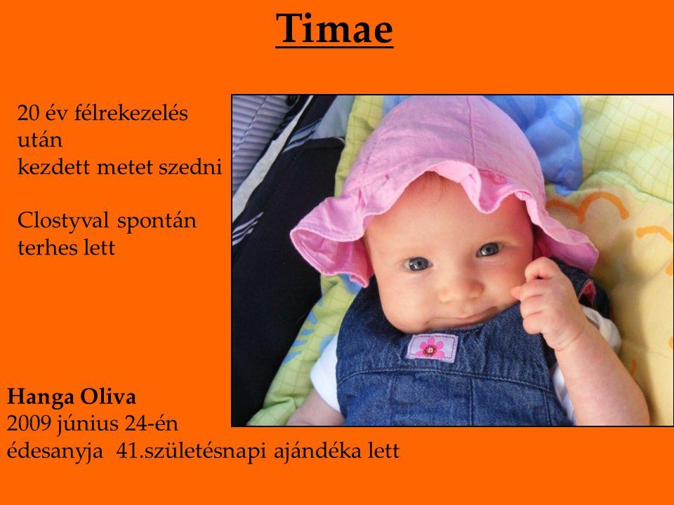 Timae 20 év félrekezelés után kezdett metet szedni Clostyval spontán terhes lett Hanga Oliva 2009 június 24-én édesanyja 41.születésnapi ajándéka lett