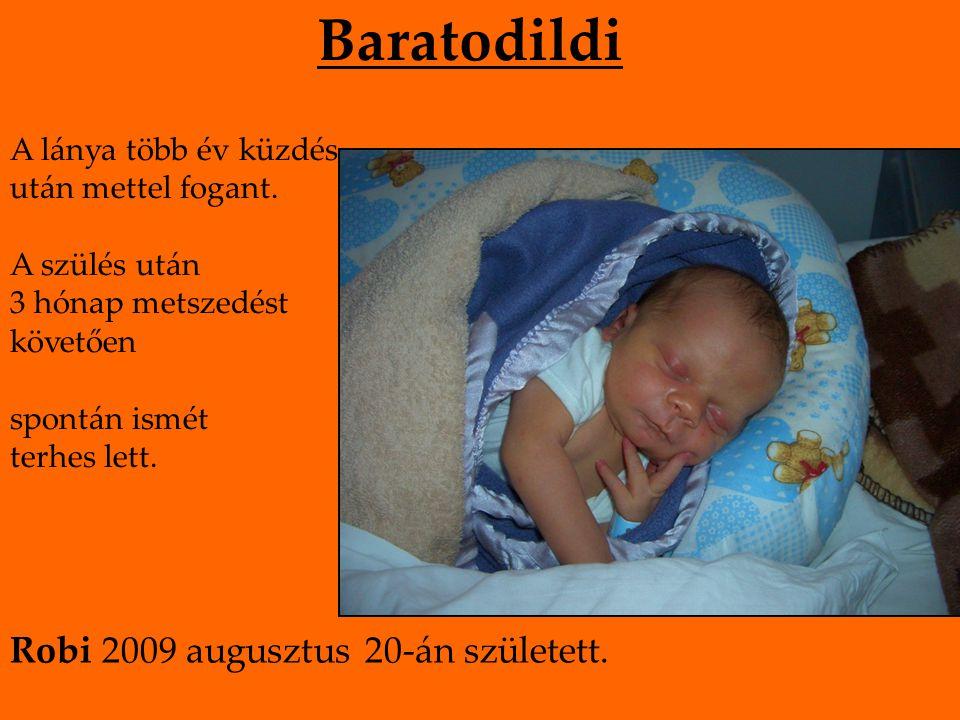 Baratodildi A lánya több év küzdés után mettel fogant. A szülés után 3 hónap metszedést követően spontán ismét terhes lett. Robi 2009 augusztus 20-án