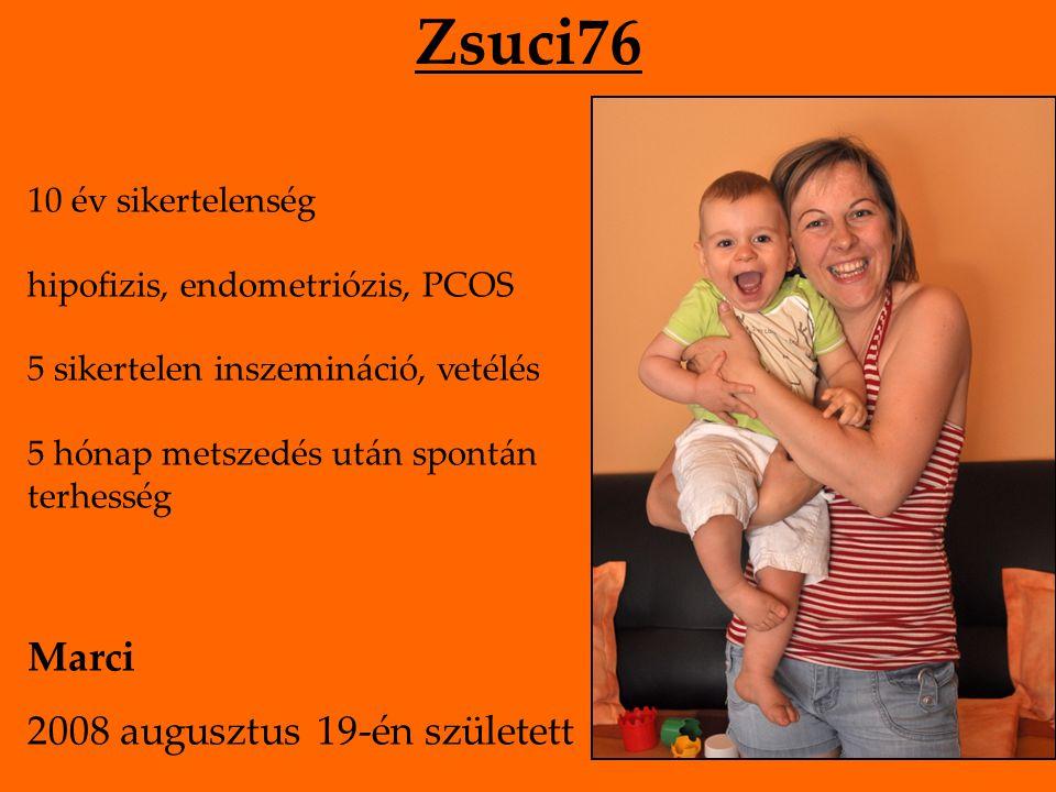 Zsuci76 10 év sikertelenség hipofizis, endometriózis, PCOS 5 sikertelen inszemináció, vetélés 5 hónap metszedés után spontán terhesség Marci 2008 augusztus 19-én született
