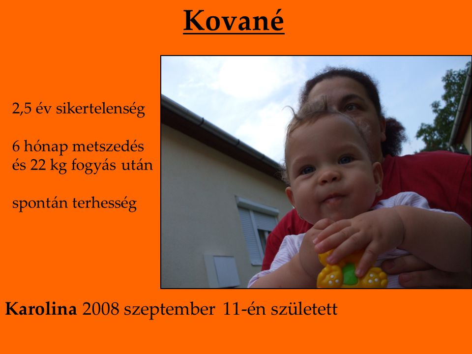 Kované 2,5 év sikertelenség 6 hónap metszedés és 22 kg fogyás után spontán terhesség Karolina 2008 szeptember 11-én született