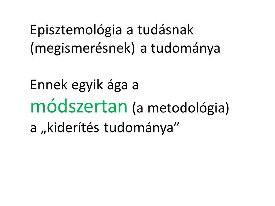 """Episztemológia a tudásnak (megismerésnek) a tudománya Ennek egyik ága a módszertan (a metodológia) a """"kiderítés tudománya"""
