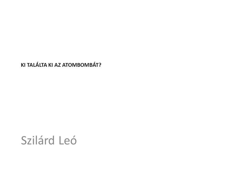 KI TALÁLTA KI AZ ATOMBOMBÁT Szilárd Leó