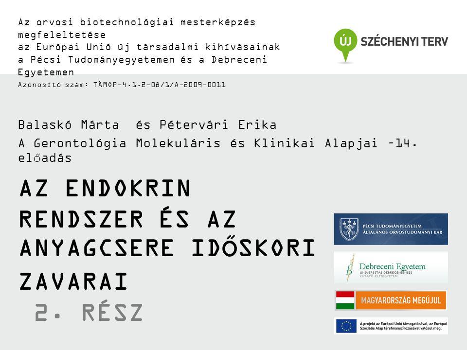 Az orvosi biotechnológiai mesterképzés megfeleltetése az Európai Unió új társadalmi kihívásainak a Pécsi Tudományegyetemen és a Debreceni Egyetemen Azonosító szám: TÁMOP-4.1.2-08/1/A-2009-0011 AZ ENDOKRIN RENDSZER ÉS AZ ANYAGCSERE IDŐSKORI ZAVARAI 2.