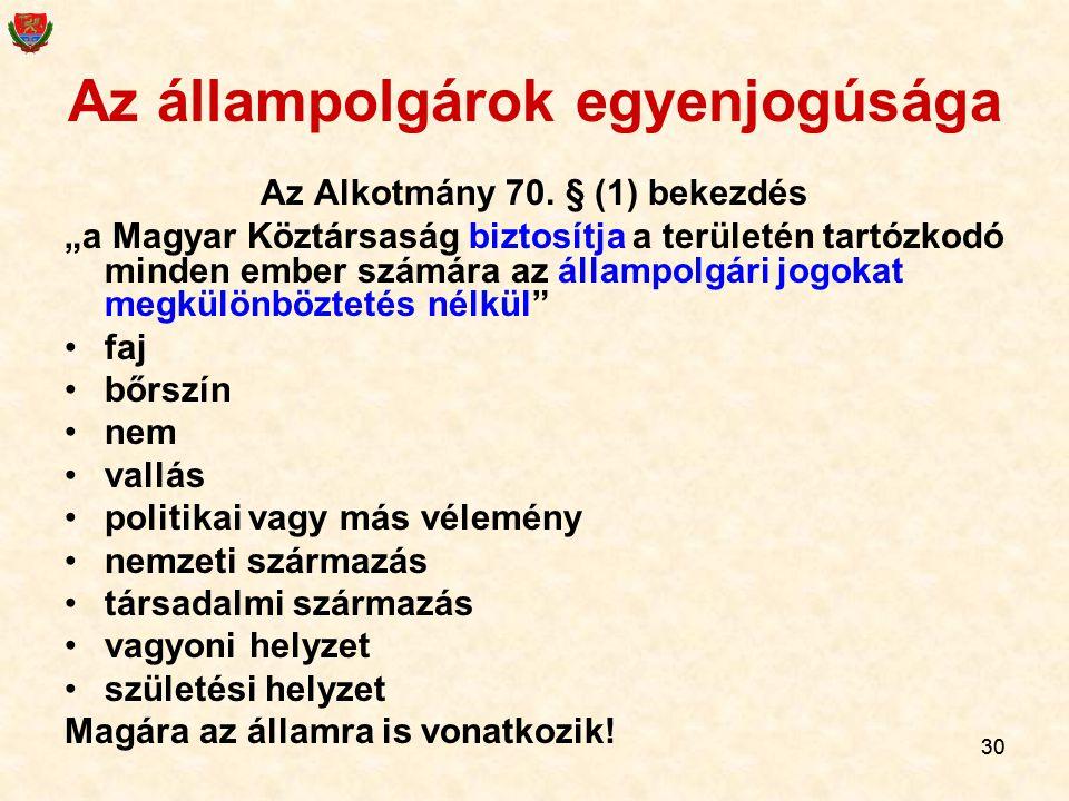 """30 Az állampolgárok egyenjogúsága Az Alkotmány 70. § (1) bekezdés """"a Magyar Köztársaság biztosítja a területén tartózkodó minden ember számára az álla"""