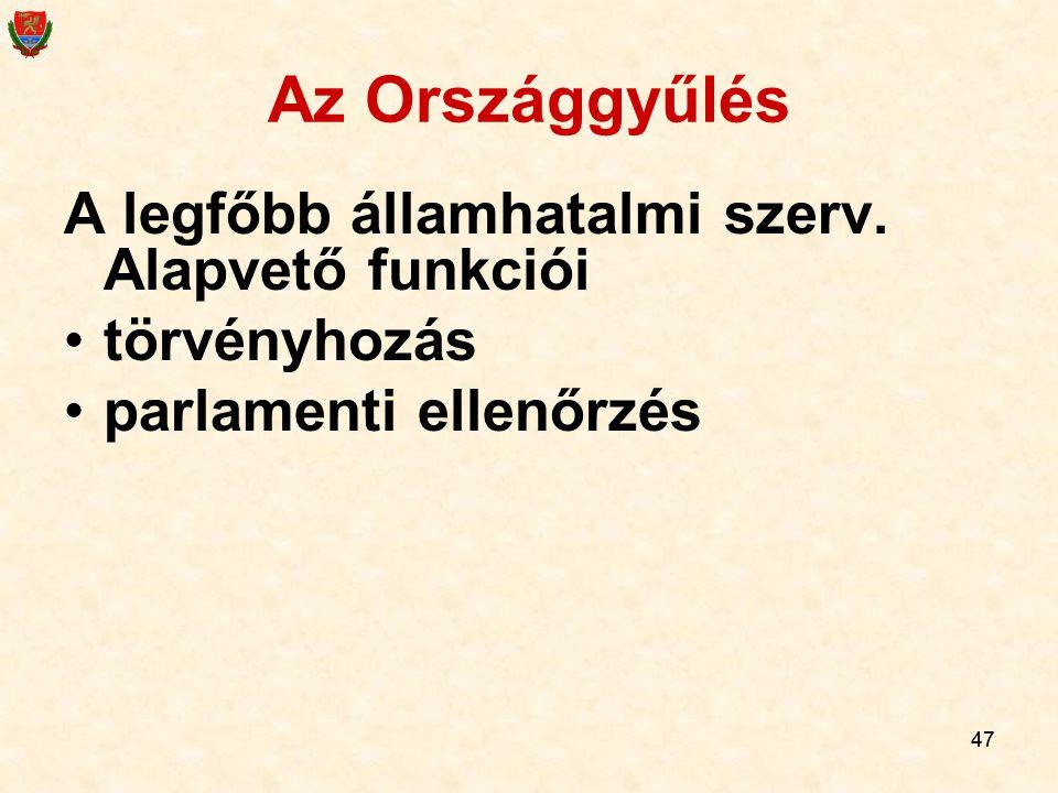 47 Az Országgyűlés A legfőbb államhatalmi szerv. Alapvető funkciói törvényhozás parlamenti ellenőrzés