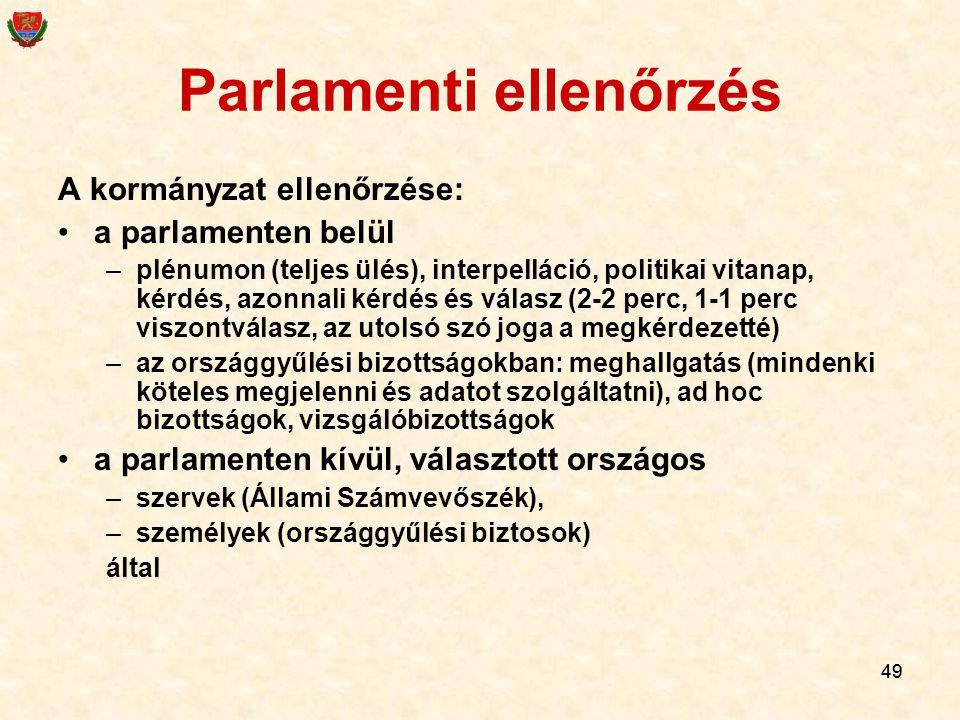 49 Parlamenti ellenőrzés A kormányzat ellenőrzése: a parlamenten belül –plénumon (teljes ülés), interpelláció, politikai vitanap, kérdés, azonnali kér