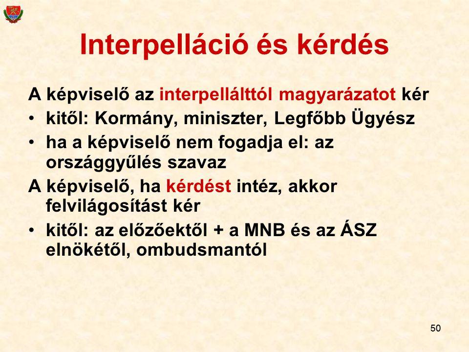 50 Interpelláció és kérdés A képviselő az interpellálttól magyarázatot kér kitől: Kormány, miniszter, Legfőbb Ügyész ha a képviselő nem fogadja el: az