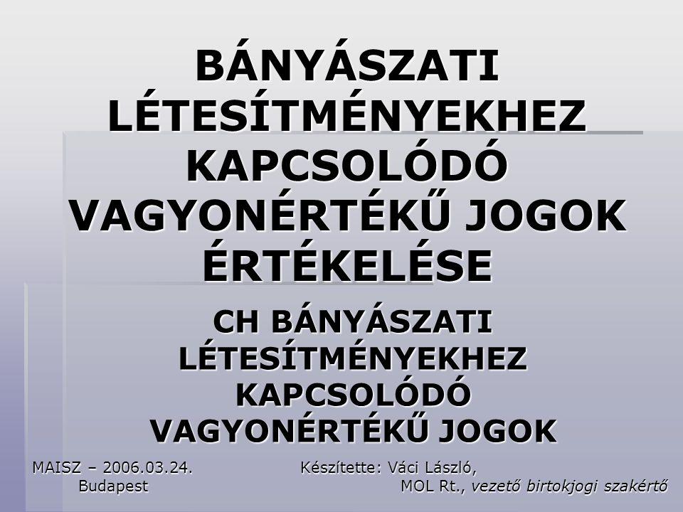 BÁNYÁSZATI LÉTESÍTMÉNYEKHEZ KAPCSOLÓDÓ VAGYONÉRTÉKŰ JOGOK ÉRTÉKELÉSE CH BÁNYÁSZATI LÉTESÍTMÉNYEKHEZ KAPCSOLÓDÓ VAGYONÉRTÉKŰ JOGOK Készítette: Váci László, MOL Rt., vezető birtokjogi szakértő MOL Rt., vezető birtokjogi szakértő MAISZ – 2006.03.24.