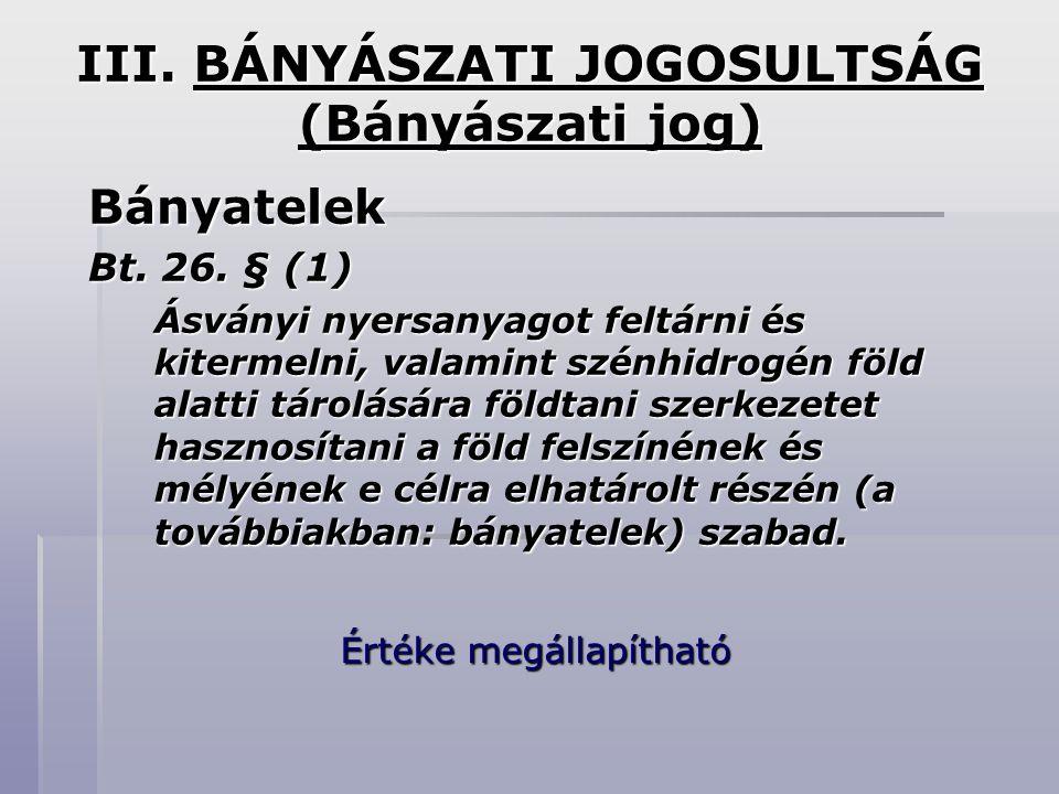 III. BÁNYÁSZATI JOGOSULTSÁG (Bányászati jog) Bányatelek Bt. 26. § (1) Ásványi nyersanyagot feltárni és kitermelni, valamint szénhidrogén föld alatti t