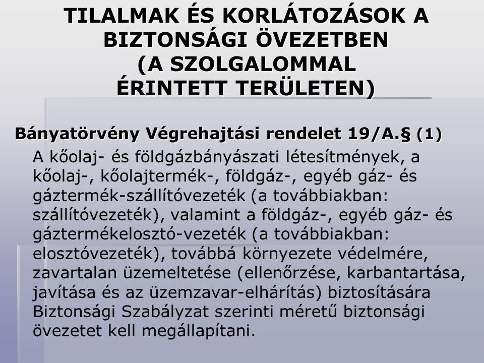 TILALMAK ÉS KORLÁTOZÁSOK A BIZTONSÁGI ÖVEZETBEN (A SZOLGALOMMAL ÉRINTETT TERÜLETEN) Bányatörvény Végrehajtási rendelet 19/A.§ (1) A kőolaj- és földgáz