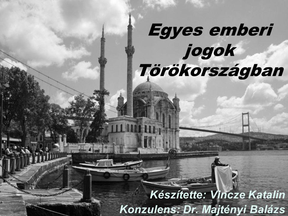 Egyes emberi jogok Törökországban Készítette: Vincze Katalin Konzulens: Dr. Majtényi Balázs