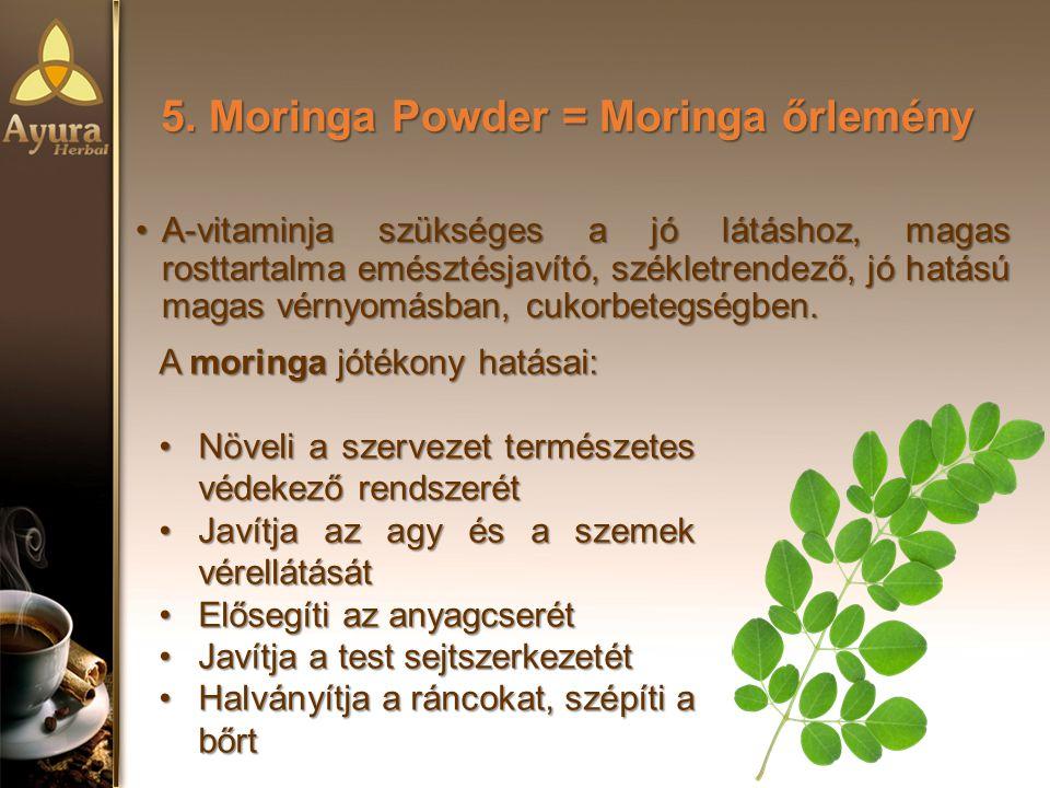 5. Moringa Powder = Moringa őrlemény A-vitaminja szükséges a jó látáshoz, magas rosttartalma emésztésjavító, székletrendező, jó hatású magas vérnyomás