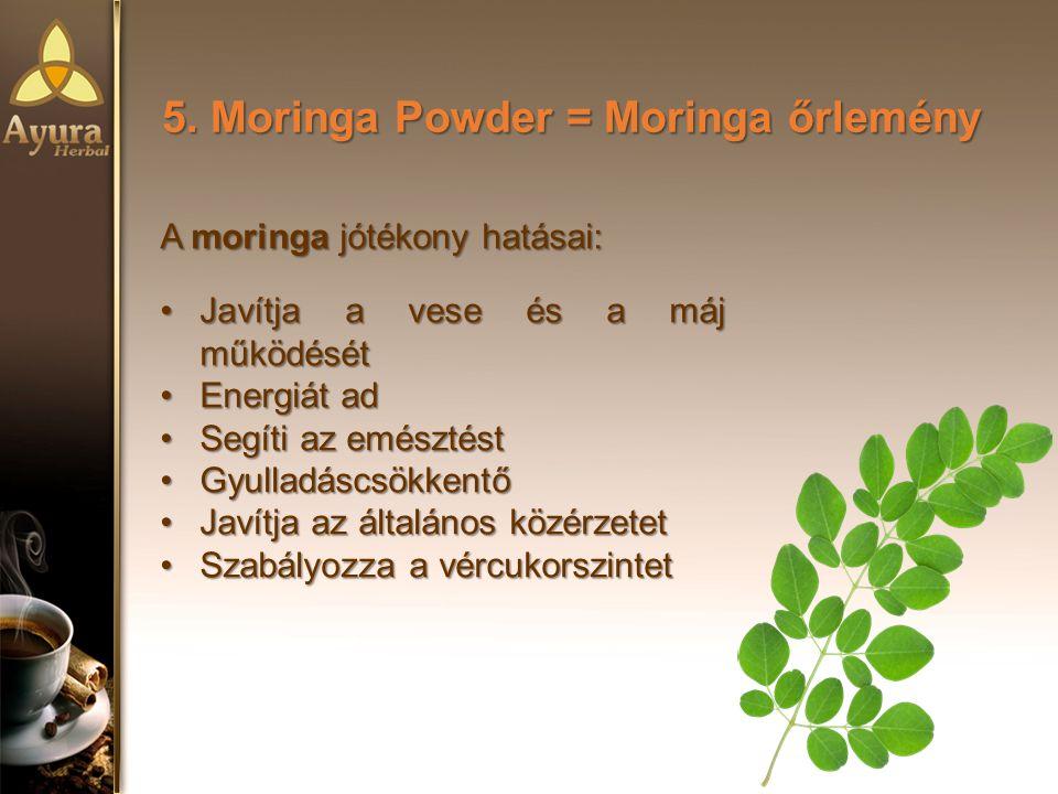 5. Moringa Powder = Moringa őrlemény A moringa jótékony hatásai: Javítja a vese és a máj működésétJavítja a vese és a máj működését Energiát adEnergiá