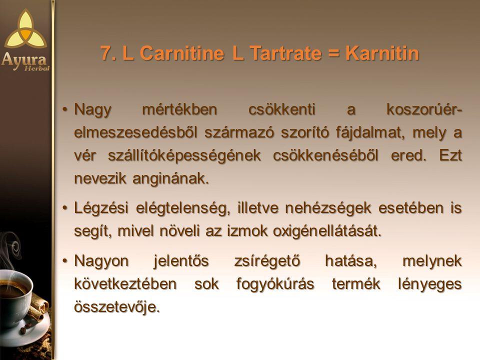7. L Carnitine L Tartrate = Karnitin Nagy mértékben csökkenti a koszorúér- elmeszesedésből származó szorító fájdalmat, mely a vér szállítóképességének