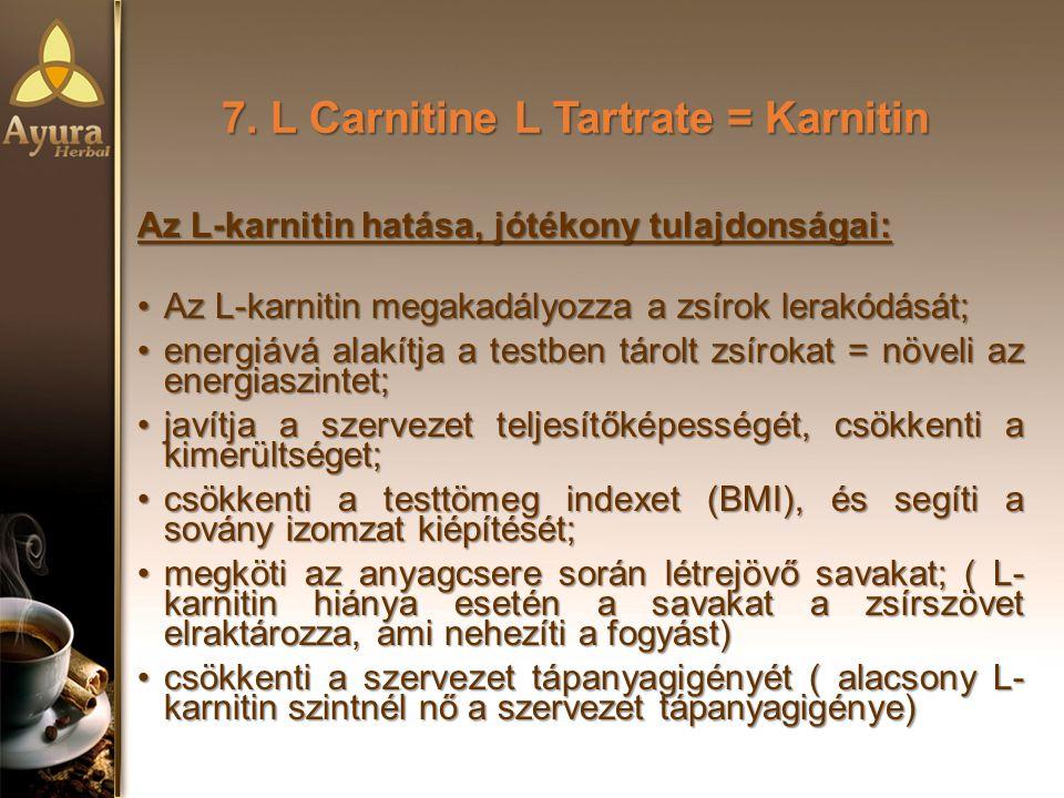 7. L Carnitine L Tartrate = Karnitin Az L-karnitin hatása, jótékony tulajdonságai: Az L-karnitin megakadályozza a zsírok lerakódását;Az L-karnitin meg