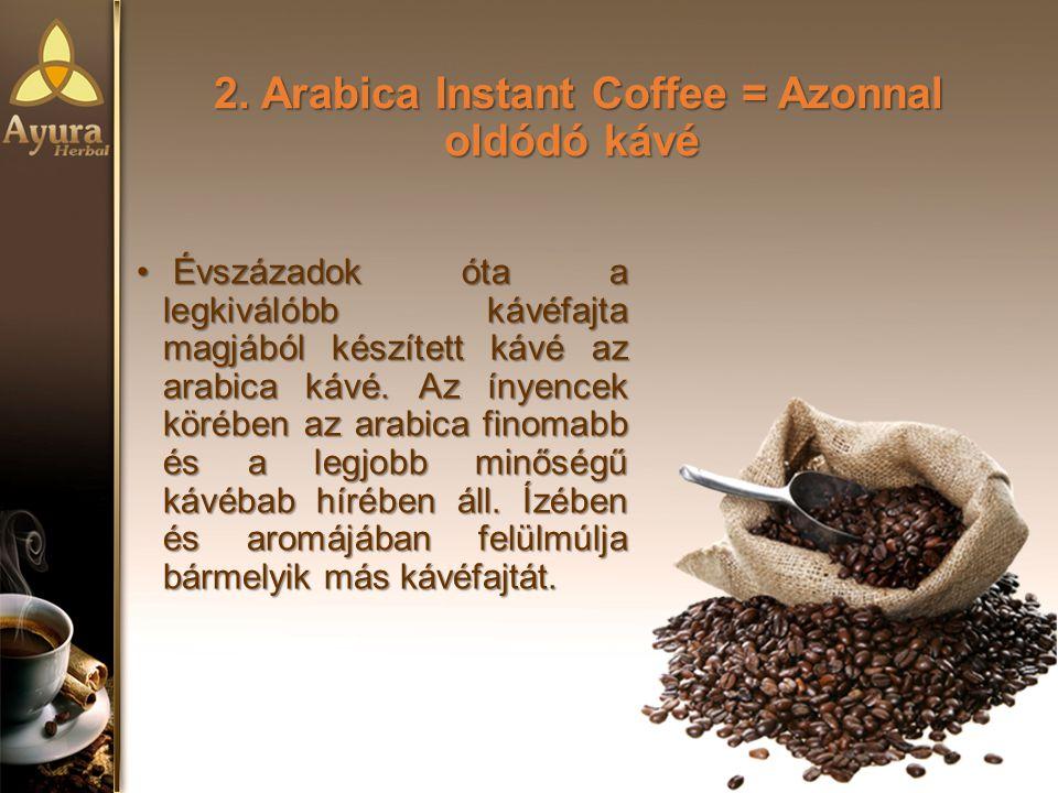2. Arabica Instant Coffee = Azonnal oldódó kávé Évszázadok óta a legkiválóbb kávéfajta magjából készített kávé az arabica kávé. Az ínyencek körében az