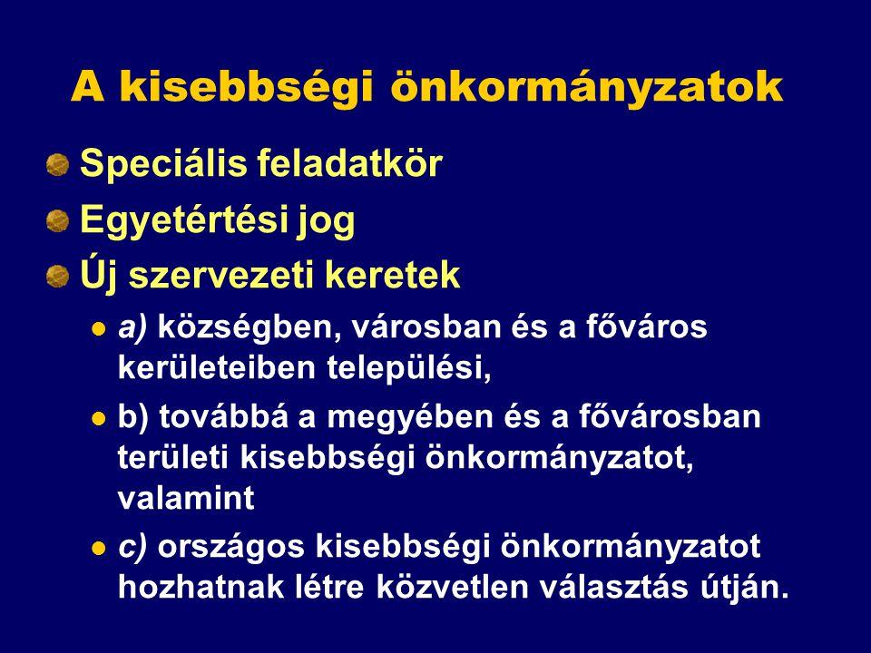A kisebbségi önkormányzatok Speciális feladatkör Egyetértési jog Új szervezeti keretek a) községben, városban és a főváros kerületeiben települési, b)